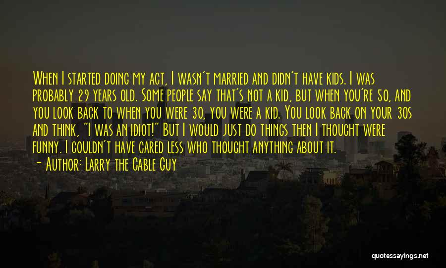 Someone You Thought Cared Quotes By Larry The Cable Guy