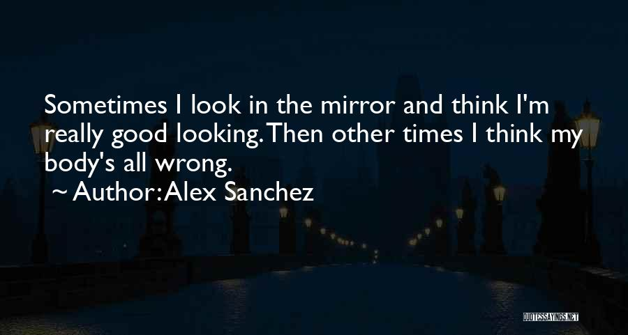 Sometimes I Look In The Mirror Quotes By Alex Sanchez