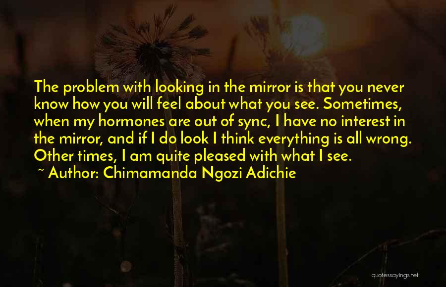 Sometimes I Look In The Mirror Quotes By Chimamanda Ngozi Adichie