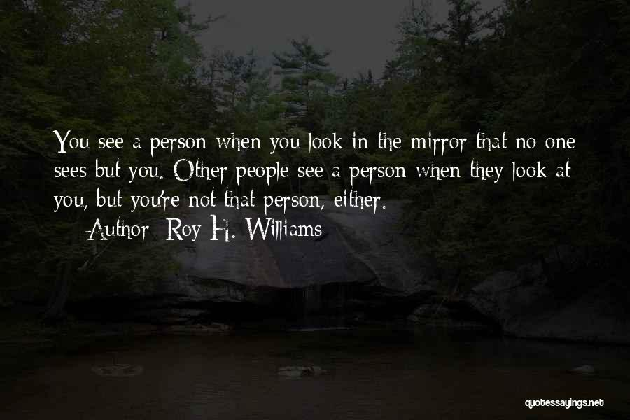 Sometimes I Look In The Mirror Quotes By Roy H. Williams
