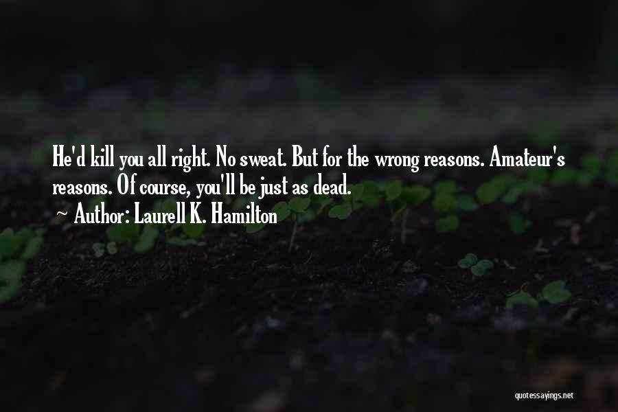 Sometimes We Do The Wrong Things For The Right Reasons Quotes By Laurell K. Hamilton