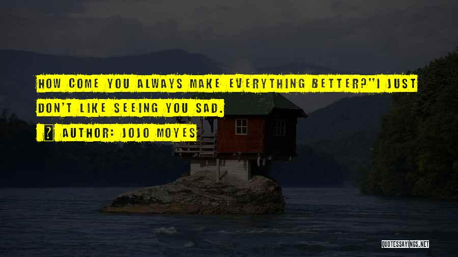 Sometimes You Make Me Sad Quotes By Jojo Moyes