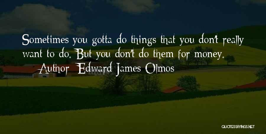 Sometimes You've Gotta Quotes By Edward James Olmos