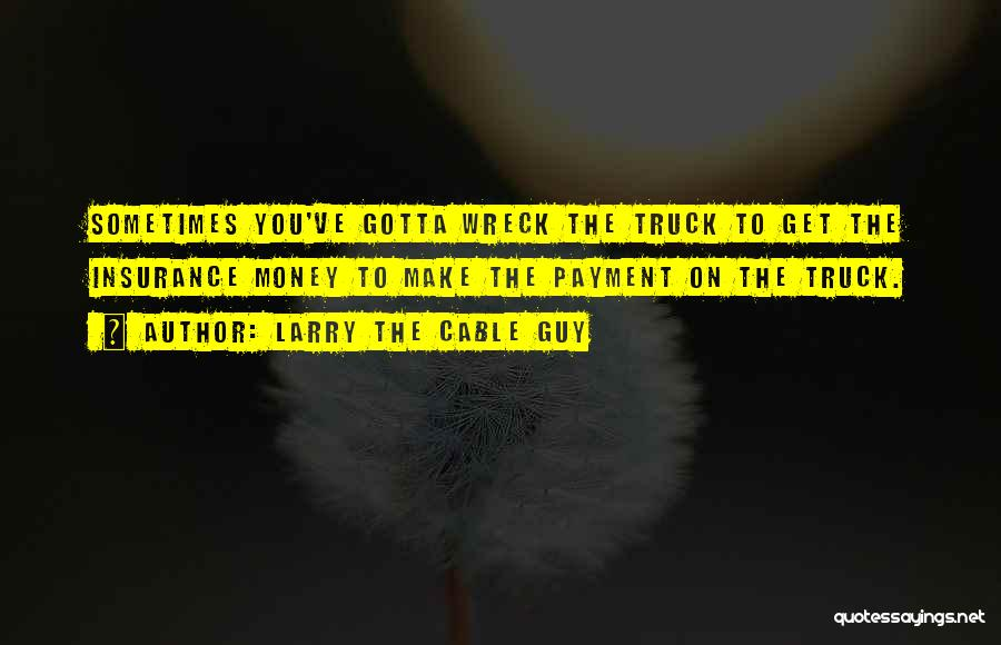 Sometimes You've Gotta Quotes By Larry The Cable Guy