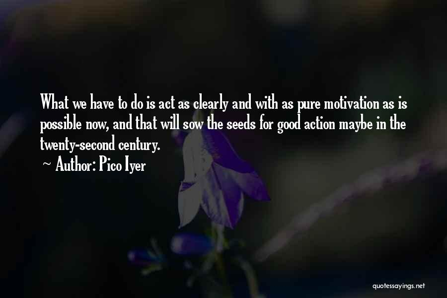 Sow Good Seeds Quotes By Pico Iyer