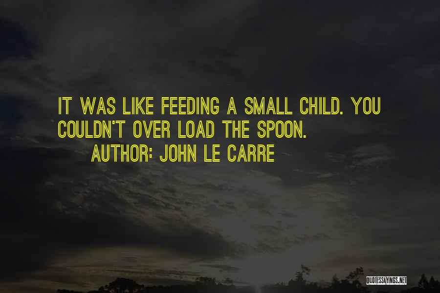 Spoon Feeding Quotes By John Le Carre