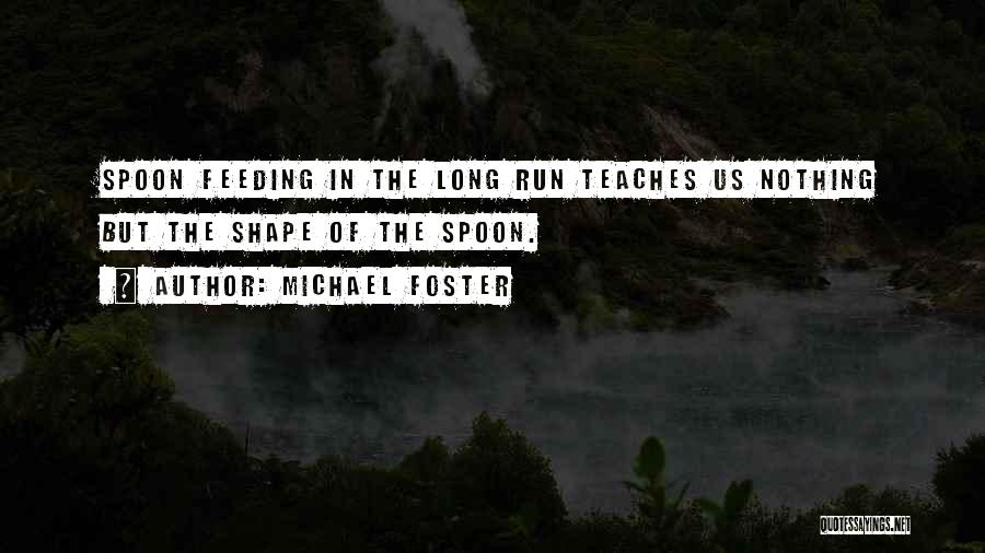 Spoon Feeding Quotes By Michael Foster