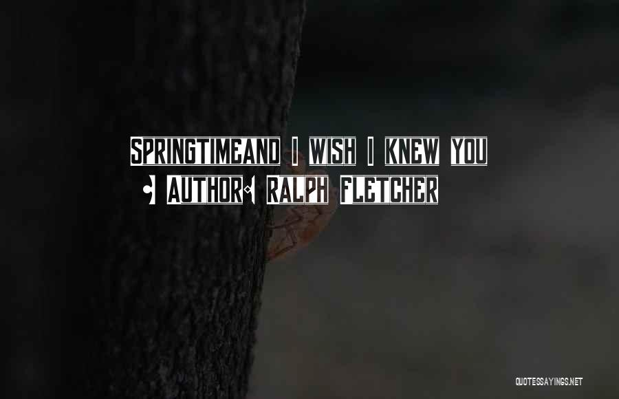 Springtime Quotes By Ralph Fletcher