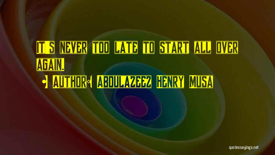Start It All Over Again Quotes By Abdulazeez Henry Musa