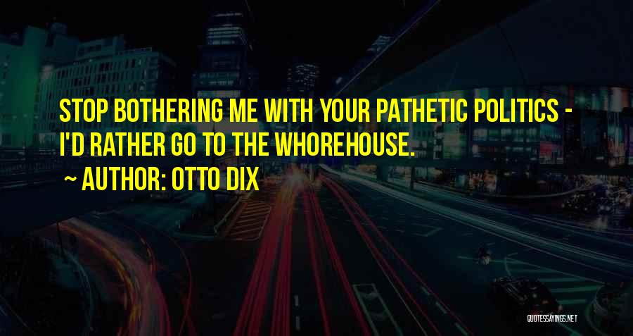 Stop Bothering Us Quotes By Otto Dix