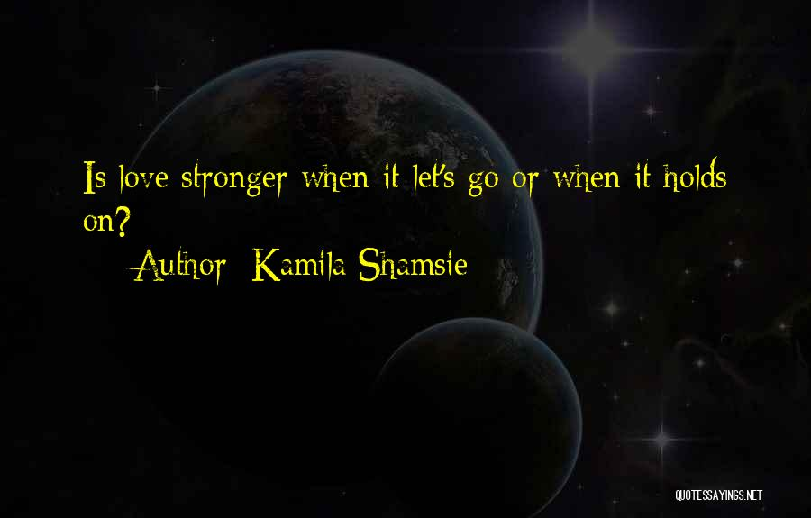Stronger Love Quotes By Kamila Shamsie