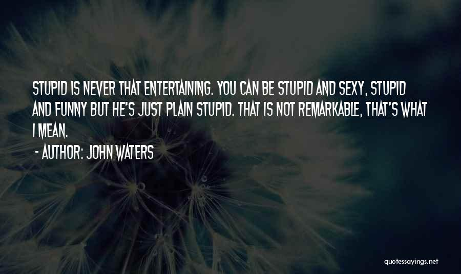 Stupid But Funny Quotes By John Waters