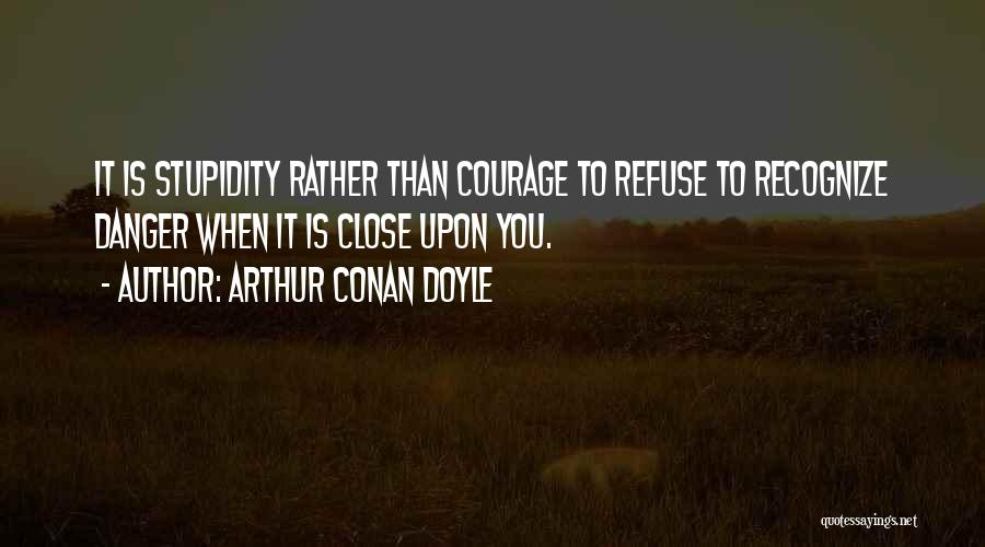 Stupidity And Courage Quotes By Arthur Conan Doyle