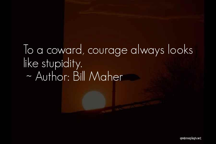 Stupidity And Courage Quotes By Bill Maher