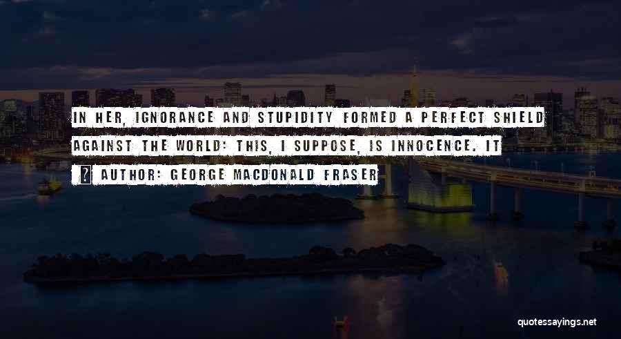 Stupidity And Ignorance Quotes By George MacDonald Fraser