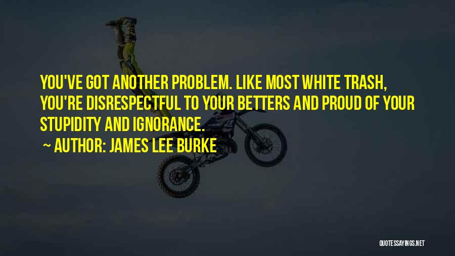 Stupidity And Ignorance Quotes By James Lee Burke