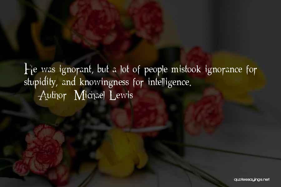 Stupidity And Ignorance Quotes By Michael Lewis