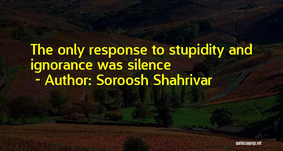 Stupidity And Ignorance Quotes By Soroosh Shahrivar