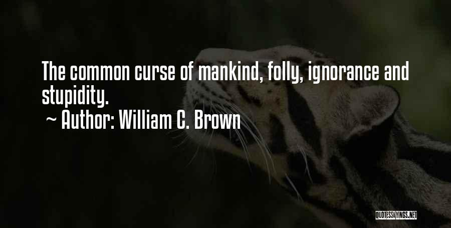 Stupidity And Ignorance Quotes By William C. Brown