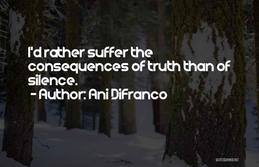 Suffering Consequences Quotes By Ani DiFranco