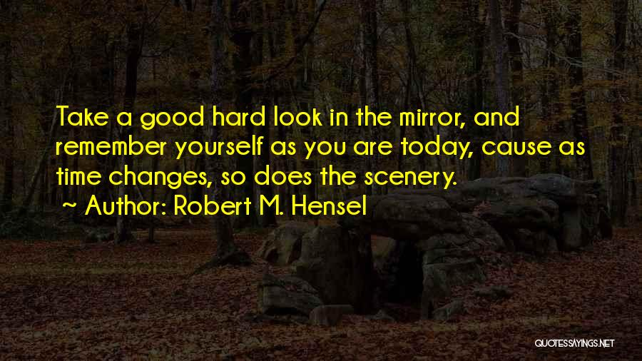 Take A Good Look In The Mirror Quotes By Robert M. Hensel