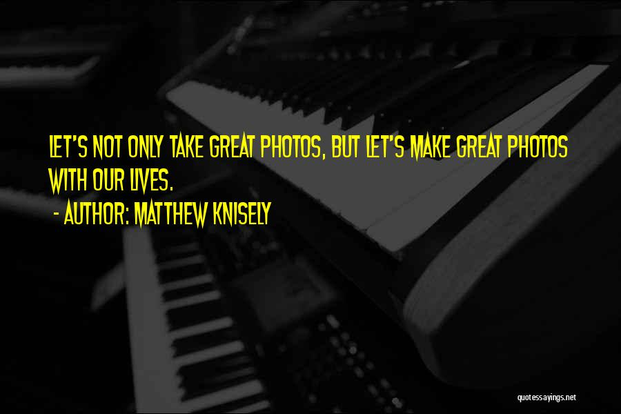 Take Photos Quotes By Matthew Knisely