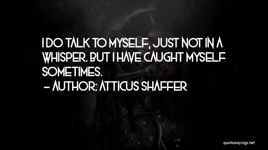 Talk To Myself Quotes By Atticus Shaffer