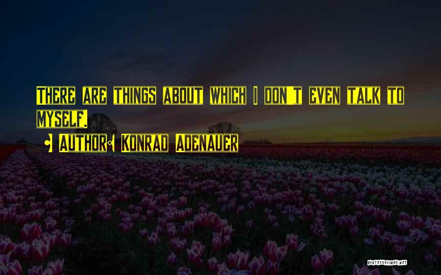 Talk To Myself Quotes By Konrad Adenauer