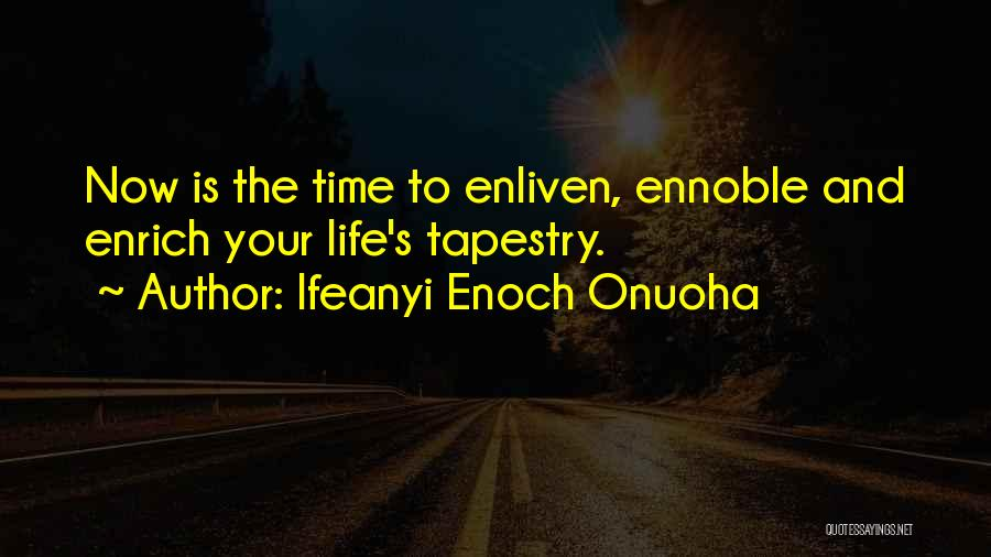 """Image result for """"Now is the time to enliven, ennoble and enrich your life's tapestry."""