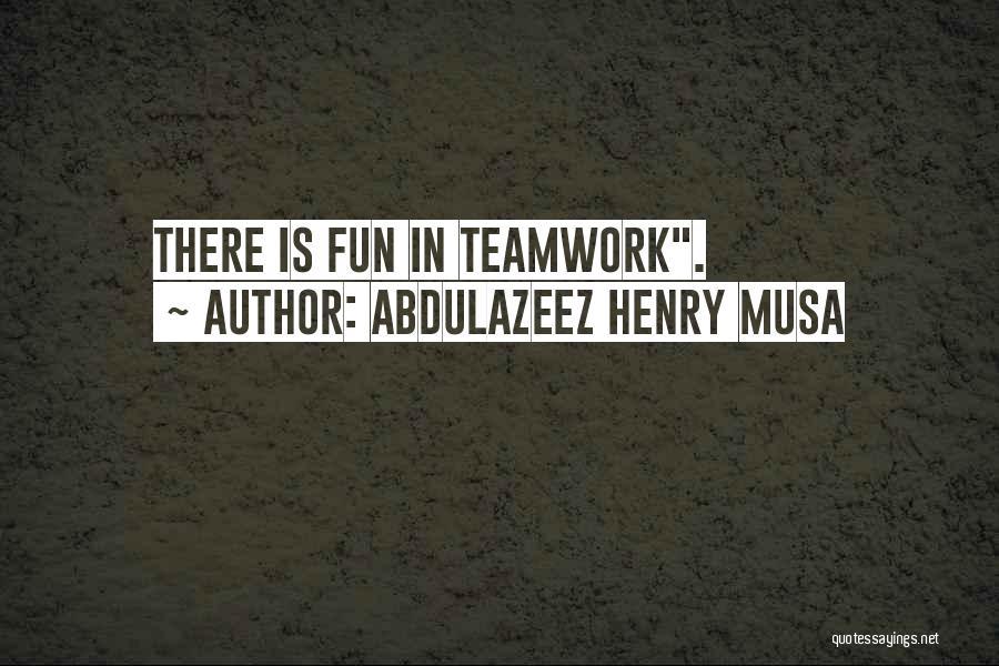 Teamwork Quotes By Abdulazeez Henry Musa