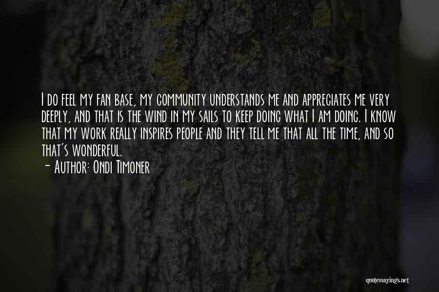 Tell Someone You Appreciate Them Quotes By Ondi Timoner