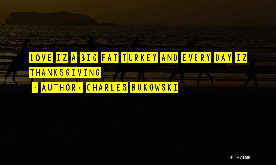 Thanksgiving And Love Quotes By Charles Bukowski