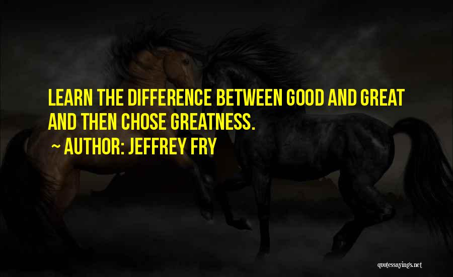 The Difference Between Good And Great Quotes By Jeffrey Fry