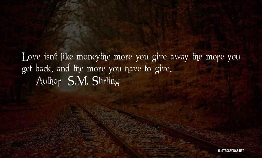 The More Love You Give Quotes By S.M. Stirling