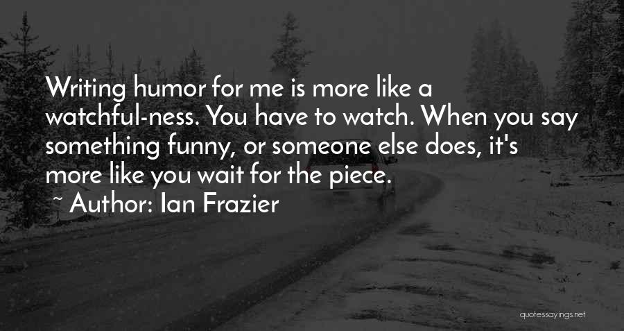 The More You Wait For Something Quotes By Ian Frazier