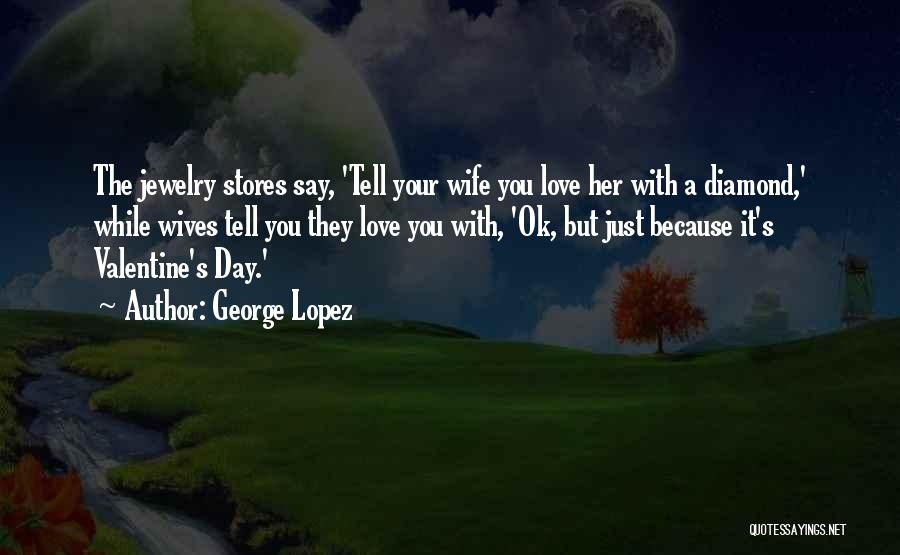 The Most Funny Valentine Quotes By George Lopez