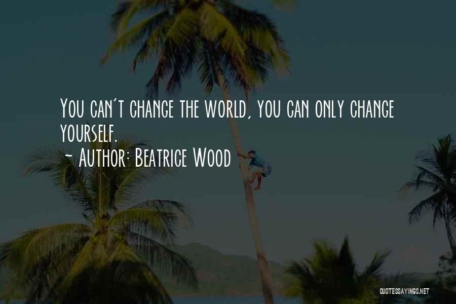 The World Changing You Quotes By Beatrice Wood