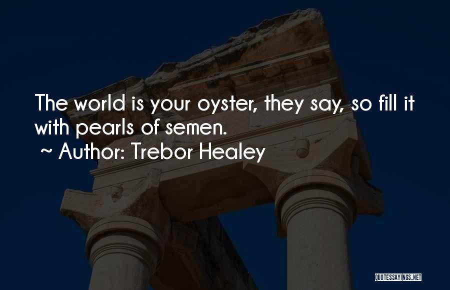 The World Is My Oyster Quotes By Trebor Healey