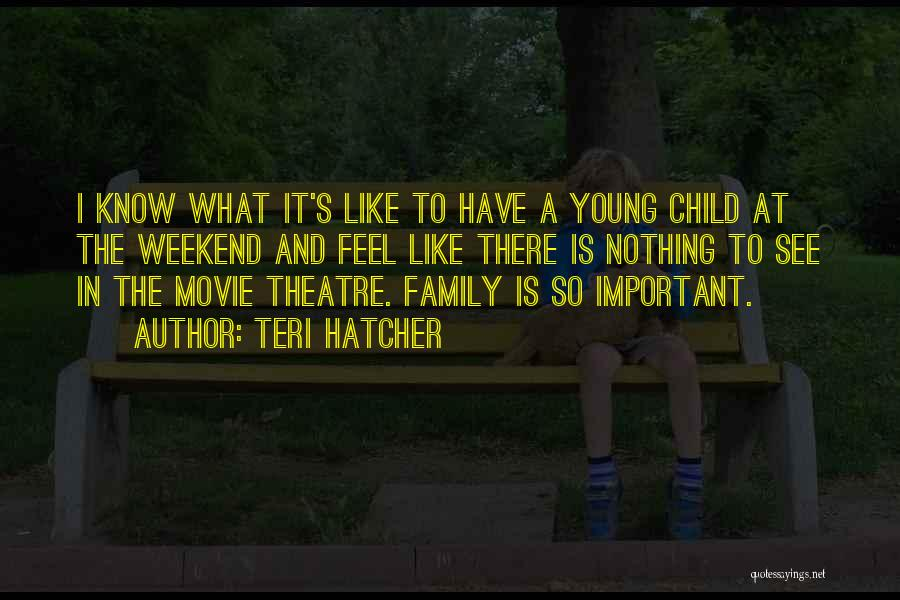 Theatre Family Quotes By Teri Hatcher