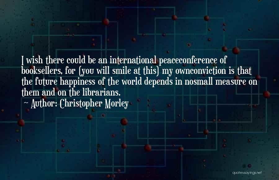 There Is No Happiness Quotes By Christopher Morley