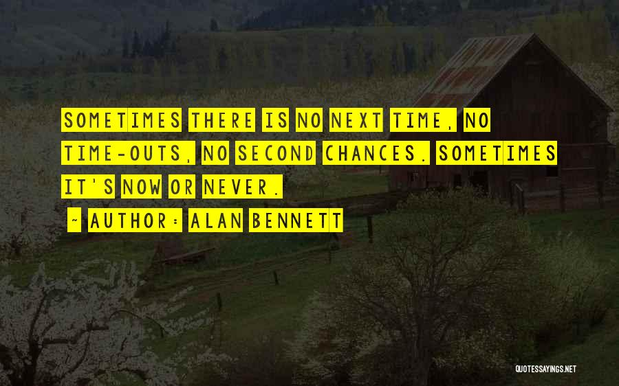 There Is No Next Time Quotes By Alan Bennett