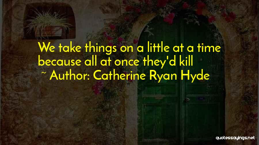 Things Take Time Quotes By Catherine Ryan Hyde