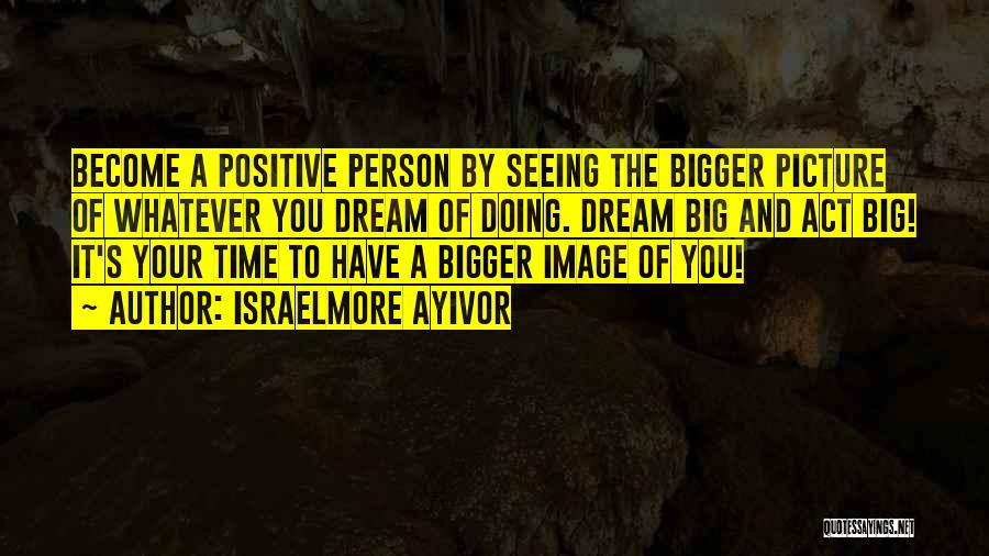 Think Big Picture Quotes By Israelmore Ayivor