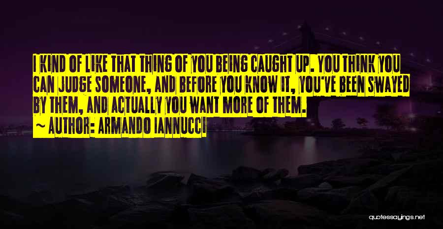 Thinking You Like Someone Quotes By Armando Iannucci