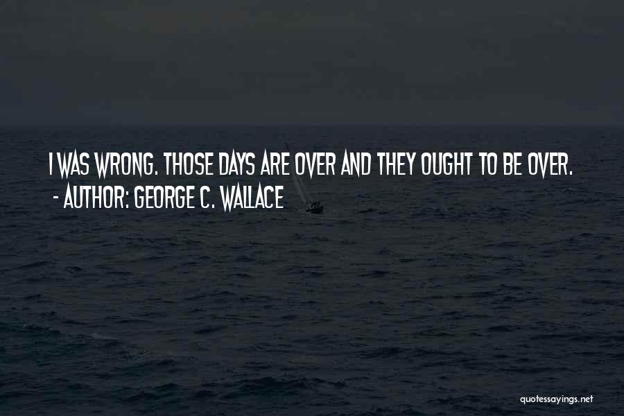 Those Days Are Over Quotes By George C. Wallace