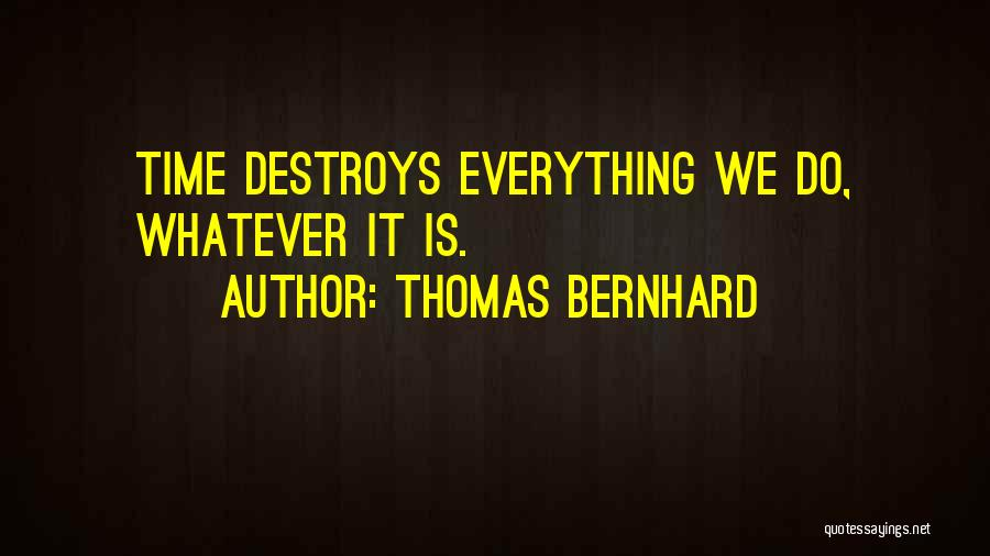 Time Destroys Everything Quotes By Thomas Bernhard