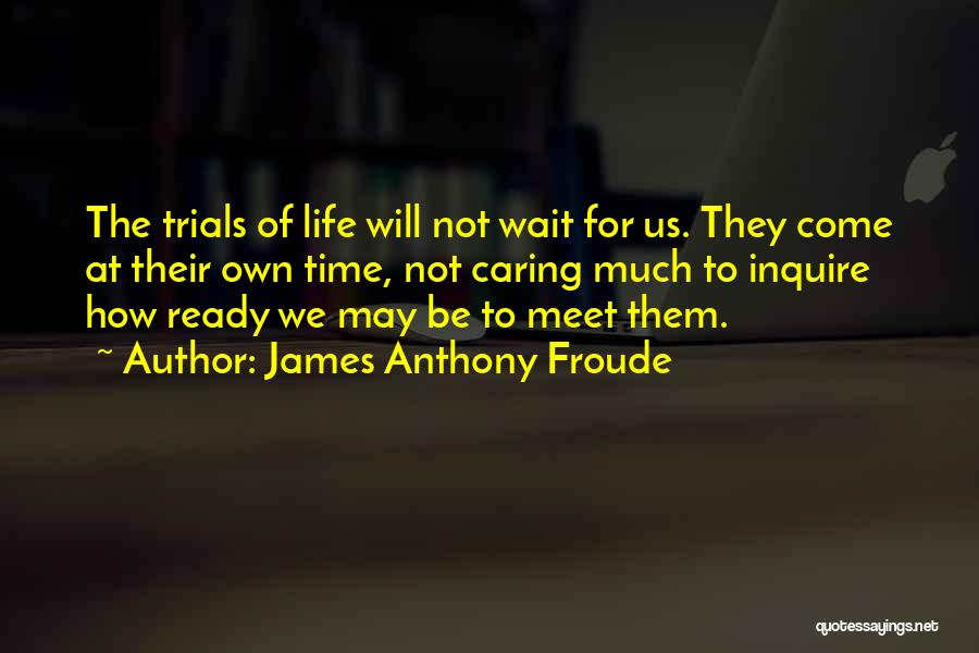 Time Will Come For Us Quotes By James Anthony Froude