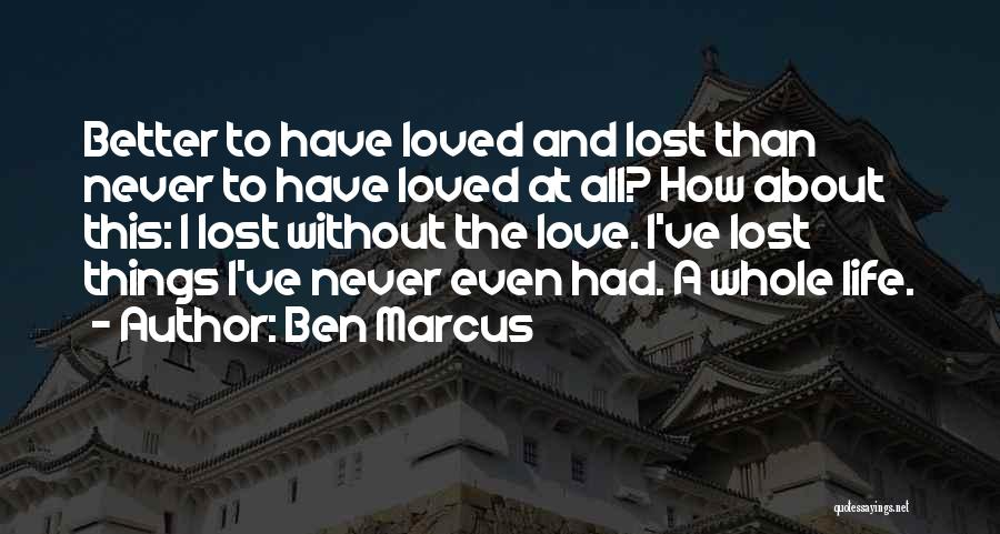 To Have Loved And Lost Quotes By Ben Marcus