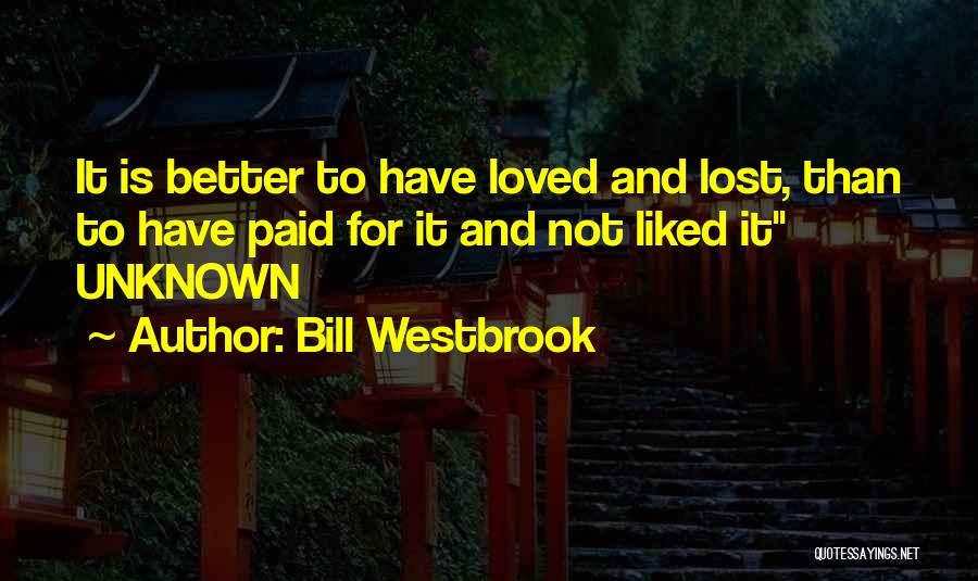 To Have Loved And Lost Quotes By Bill Westbrook