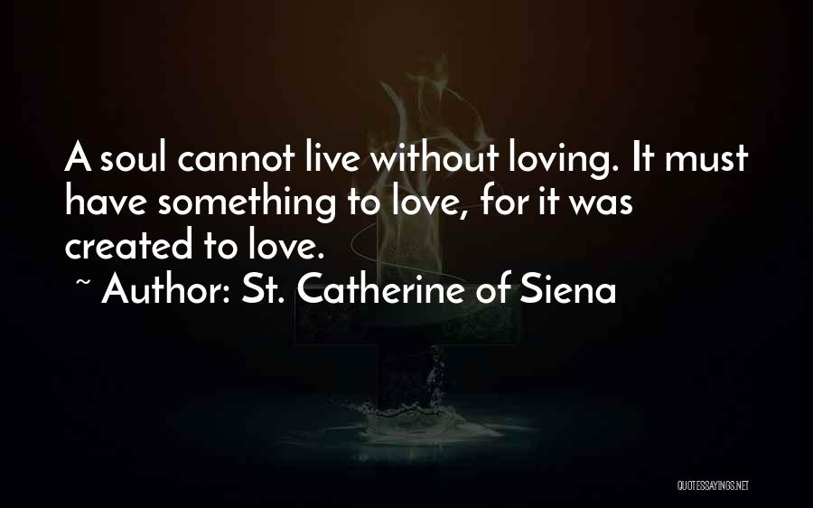 To Live Without Love Quotes By St. Catherine Of Siena